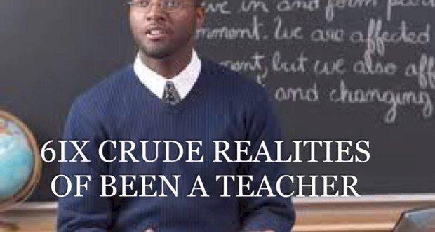 6IX CRUDE REALITIES OF BEEN A TEACHER